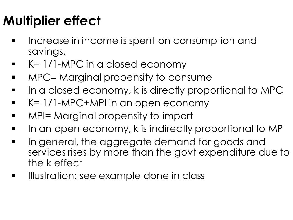 Multiplier effect Increase in income is spent on consumption and savings. K= 1/1-MPC in a closed economy.