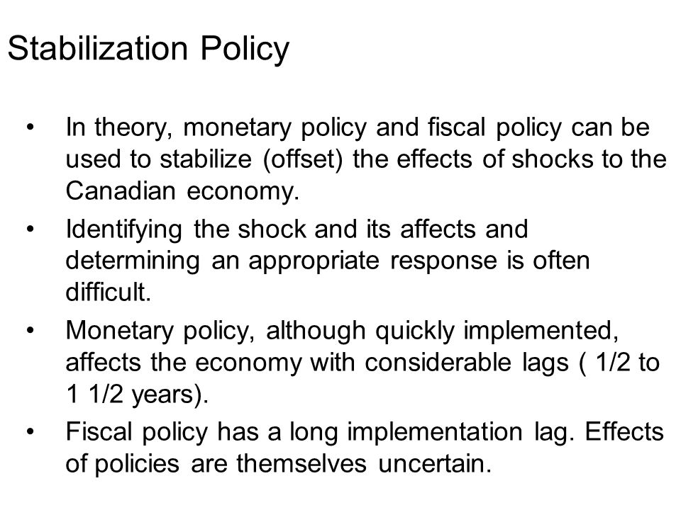 Stabilization Policy In theory, monetary policy and fiscal policy can be used to stabilize (offset) the effects of shocks to the Canadian economy.