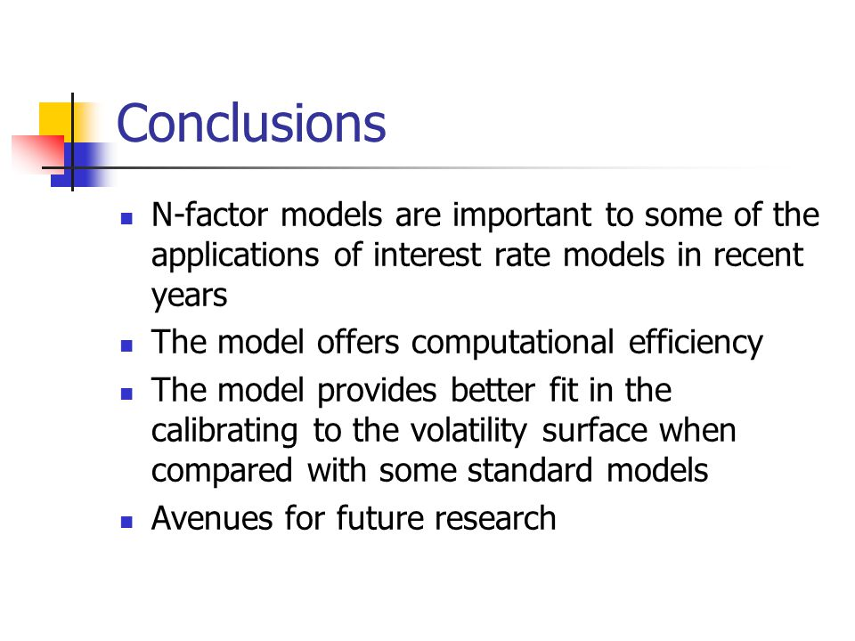 Conclusions N-factor models are important to some of the applications of interest rate models in recent years.