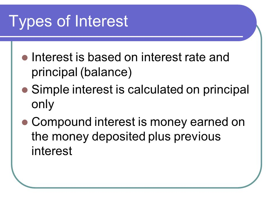 Types of Interest Interest is based on interest rate and principal (balance) Simple interest is calculated on principal only.