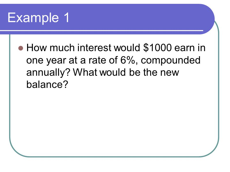 Example 1 How much interest would $1000 earn in one year at a rate of 6%, compounded annually.