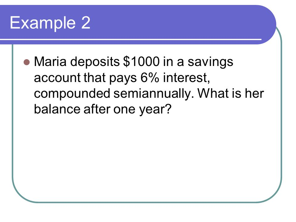 Example 2 Maria deposits $1000 in a savings account that pays 6% interest, compounded semiannually.