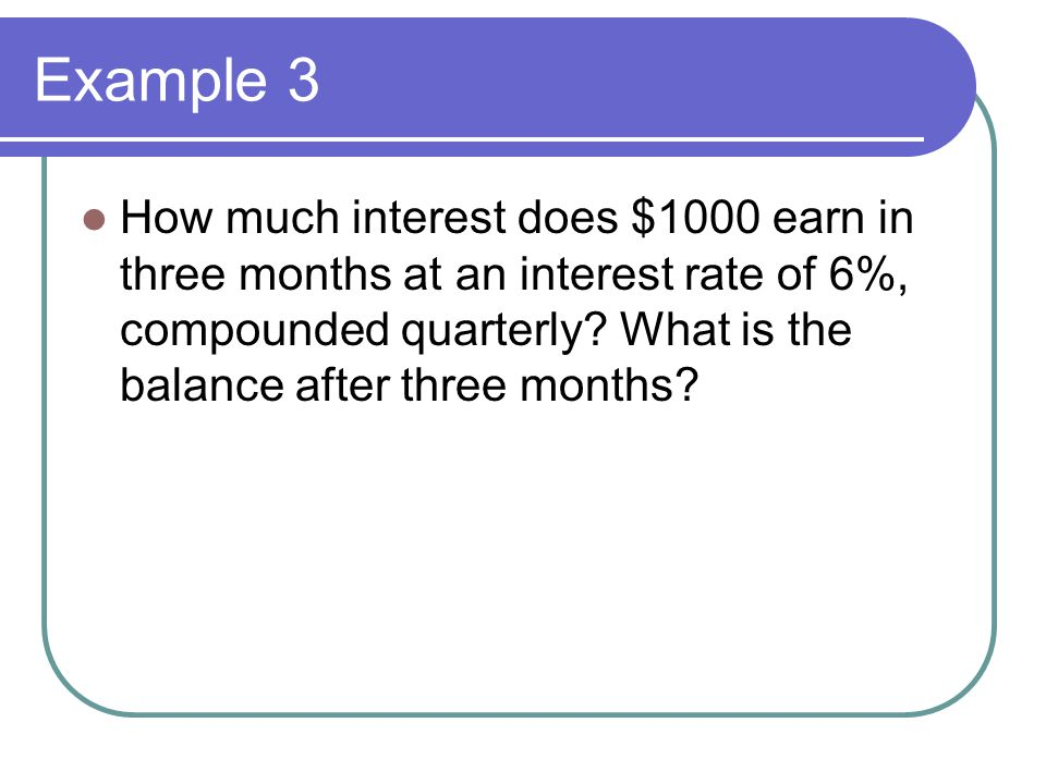 Example 3 How much interest does $1000 earn in three months at an interest rate of 6%, compounded quarterly.