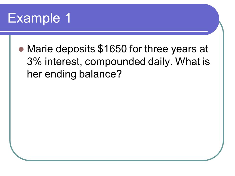 Example 1 Marie deposits $1650 for three years at 3% interest, compounded daily.