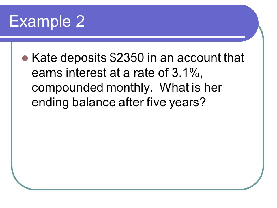 Example 2 Kate deposits $2350 in an account that earns interest at a rate of 3.1%, compounded monthly.
