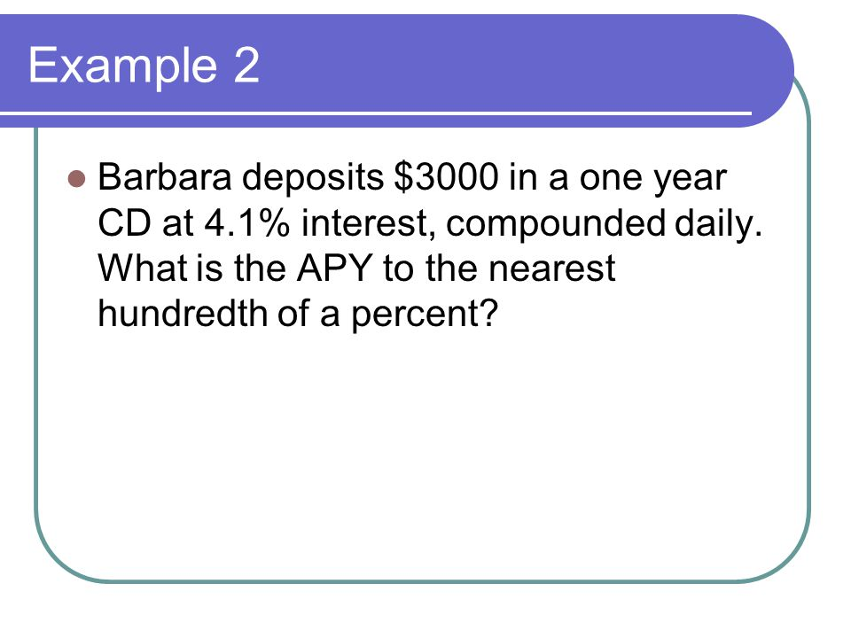 Example 2 Barbara deposits $3000 in a one year CD at 4.1% interest, compounded daily.