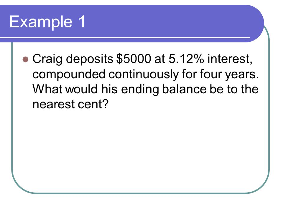 Example 1 Craig deposits $5000 at 5.12% interest, compounded continuously for four years.