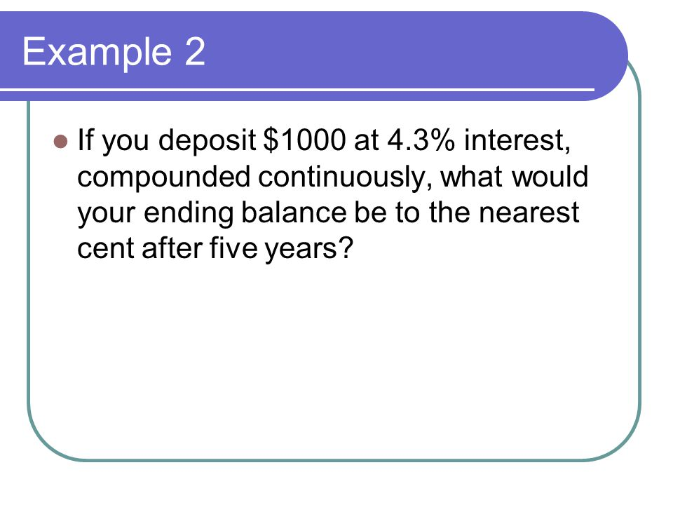 Example 2 If you deposit $1000 at 4.3% interest, compounded continuously, what would your ending balance be to the nearest cent after five years