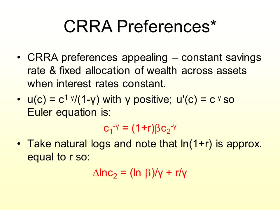 CRRA Preferences* CRRA preferences appealing – constant savings rate & fixed allocation of wealth across assets when interest rates constant.
