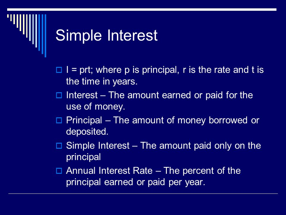 Simple Interest I = prt; where p is principal, r is the rate and t is the time in years. Interest – The amount earned or paid for the use of money.