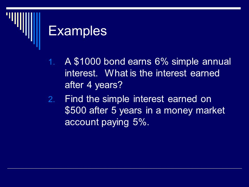 Examples A $1000 bond earns 6% simple annual interest. What is the interest earned after 4 years