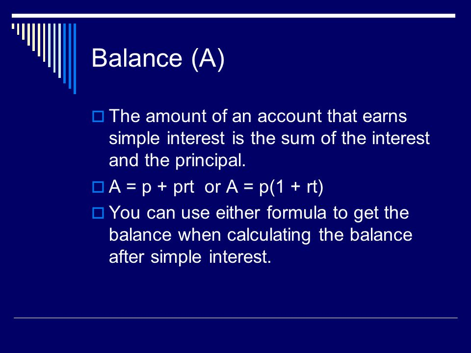 Balance (A) The amount of an account that earns simple interest is the sum of the interest and the principal.