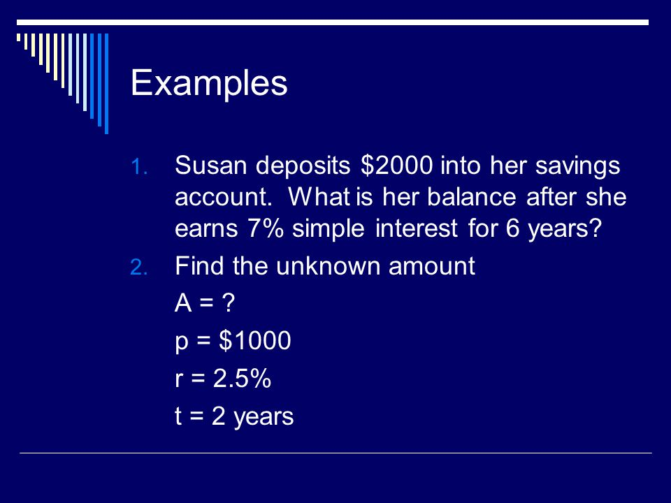 Examples Susan deposits $2000 into her savings account. What is her balance after she earns 7% simple interest for 6 years