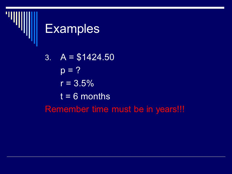 Examples A = $ p = r = 3.5% t = 6 months