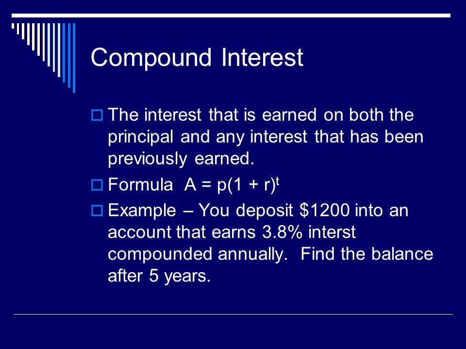 Compound Interest The interest that is earned on both the principal and any interest that has been previously earned.