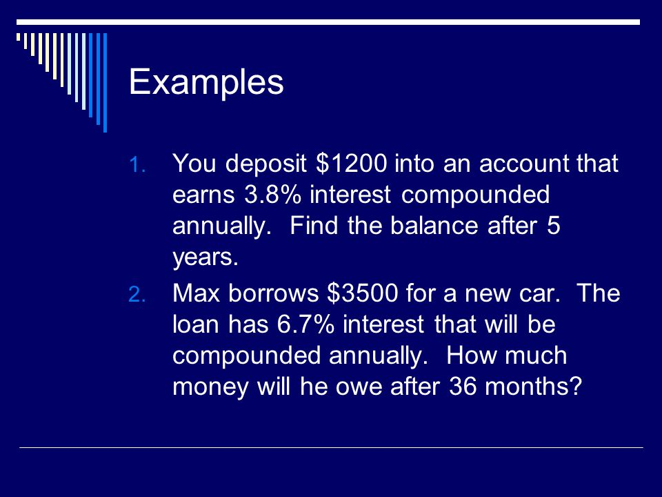 Examples You deposit $1200 into an account that earns 3.8% interest compounded annually. Find the balance after 5 years.