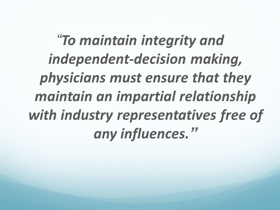 To maintain integrity and independent-decision making, physicians must ensure that they maintain an impartial relationship with industry representatives free of any influences.