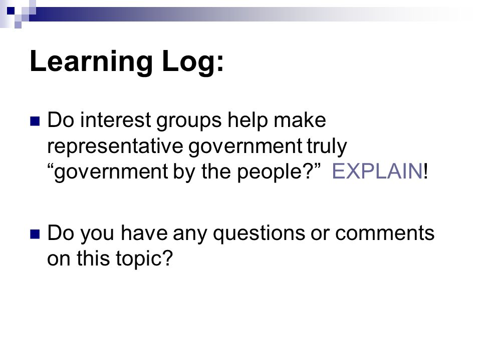 Learning Log: Do interest groups help make representative government truly government by the people EXPLAIN!