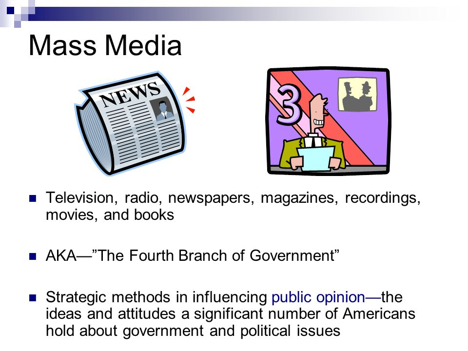 Mass Media Television, radio, newspapers, magazines, recordings, movies, and books. AKA— The Fourth Branch of Government