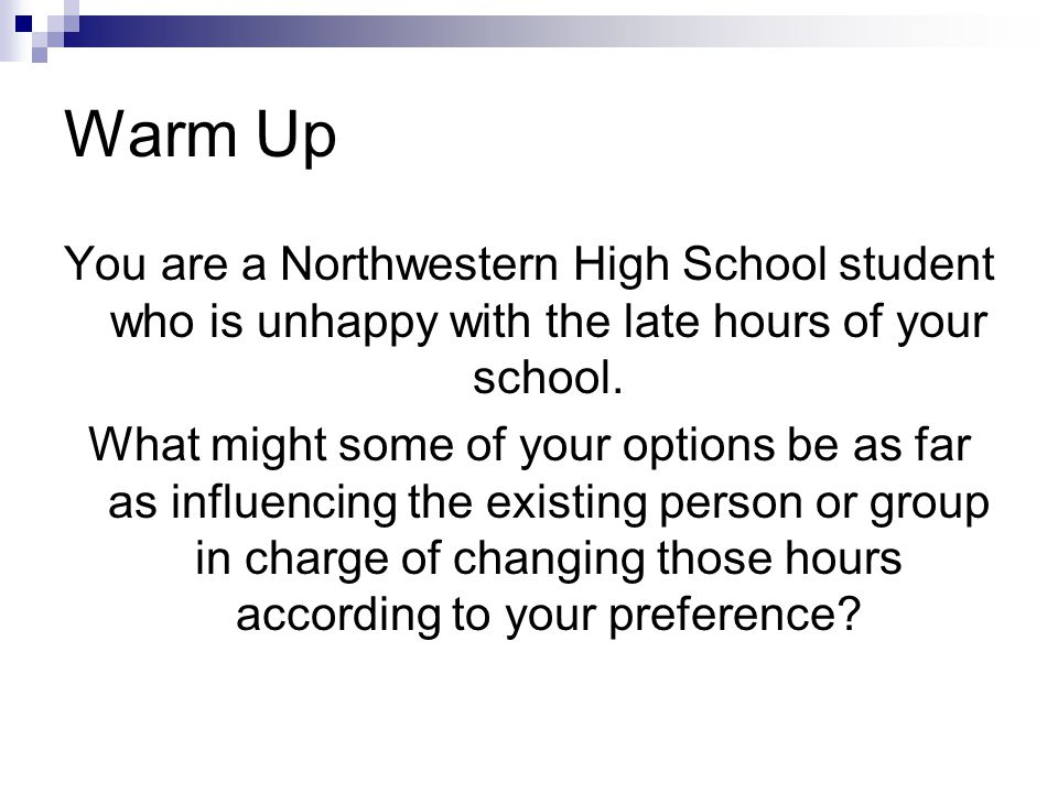 Warm Up You are a Northwestern High School student who is unhappy with the late hours of your school.