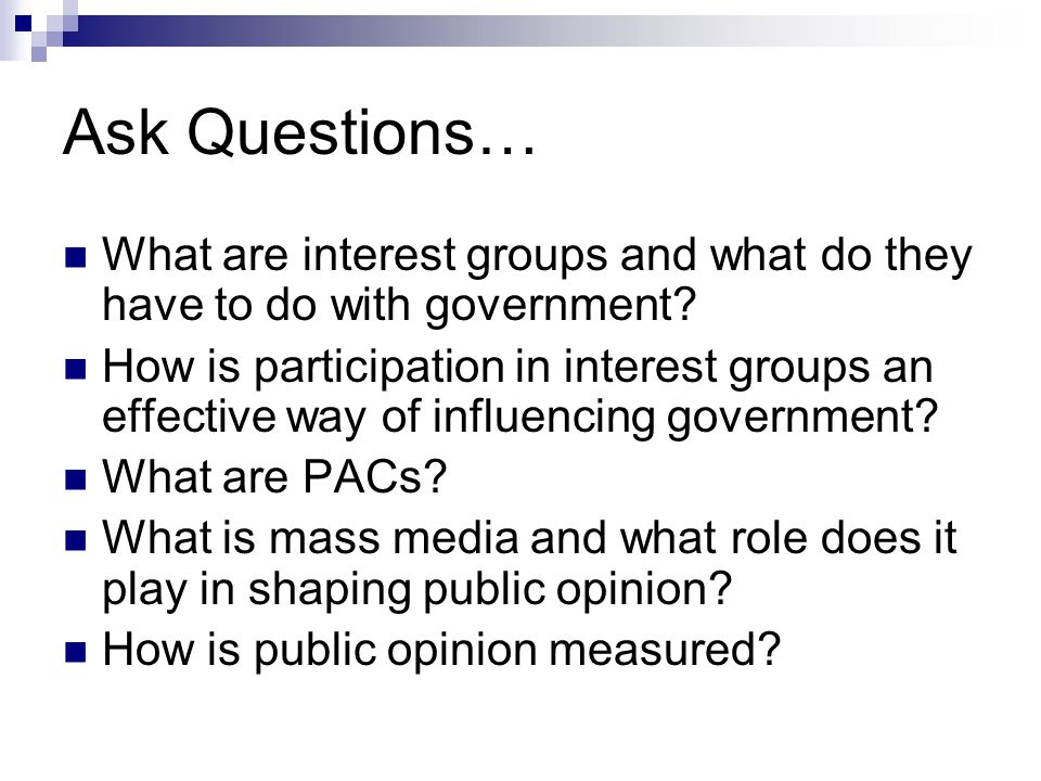 Ask Questions… What are interest groups and what do they have to do with government