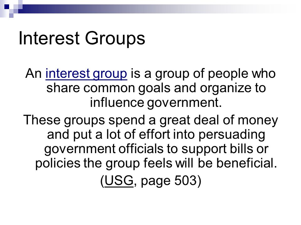 Interest Groups An interest group is a group of people who share common goals and organize to influence government.