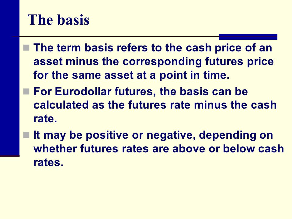 The basis The term basis refers to the cash price of an asset minus the corresponding futures price for the same asset at a point in time.