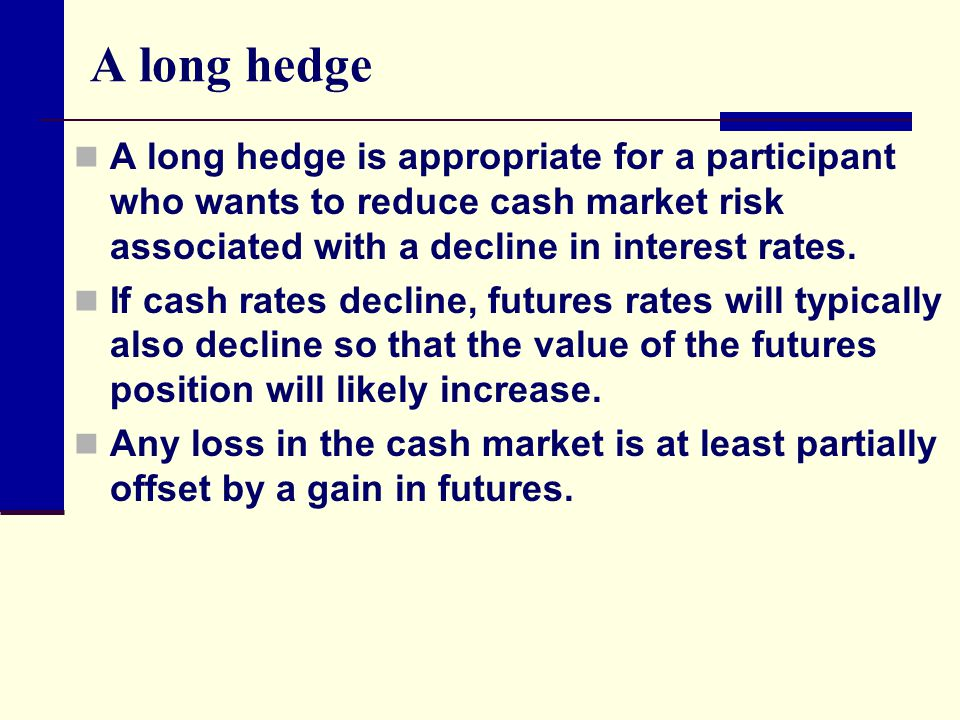 A long hedge A long hedge is appropriate for a participant who wants to reduce cash market risk associated with a decline in interest rates.