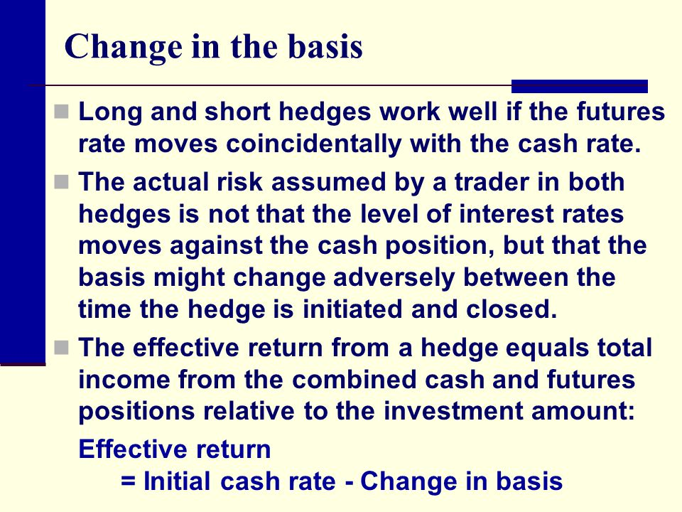 Change in the basis Long and short hedges work well if the futures rate moves coincidentally with the cash rate.