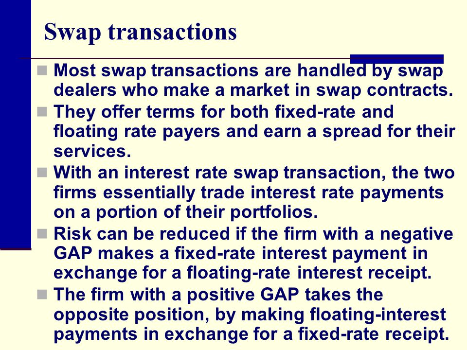 Swap transactions Most swap transactions are handled by swap dealers who make a market in swap contracts.