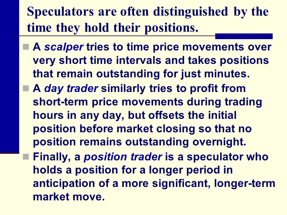Speculators are often distinguished by the time they hold their positions.