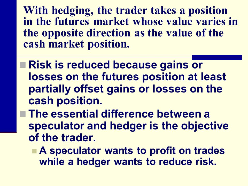 With hedging, the trader takes a position in the futures market whose value varies in the opposite direction as the value of the cash market position.