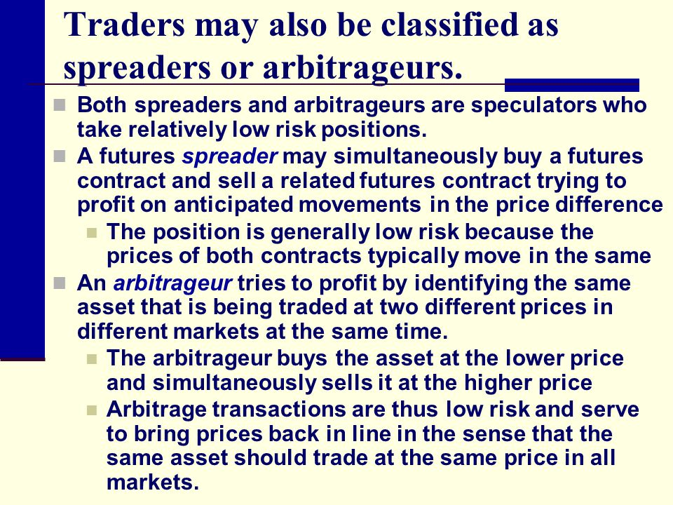 Traders may also be classified as spreaders or arbitrageurs.