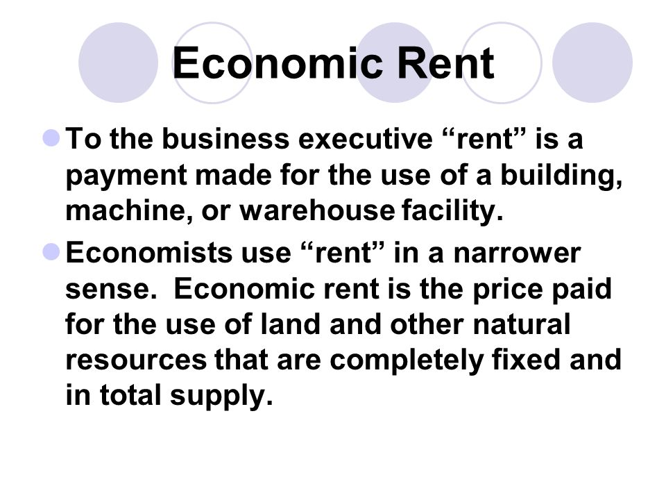 Economic Rent To the business executive rent is a payment made for the use of a building, machine, or warehouse facility.