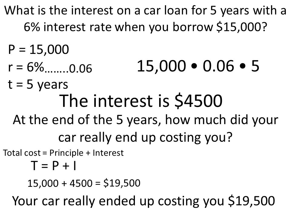The interest is $4500 15,000 • 0.06 • 5 P = 15,000 r = 6% t = 5 years