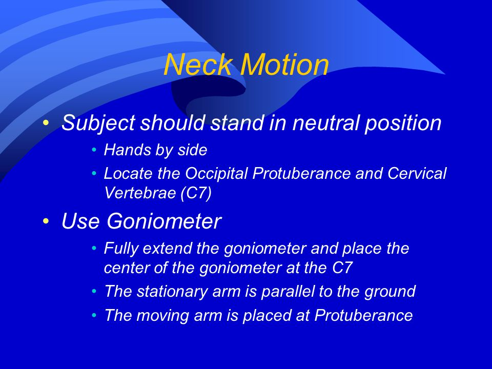 Neck Motion Subject should stand in neutral position Use Goniometer