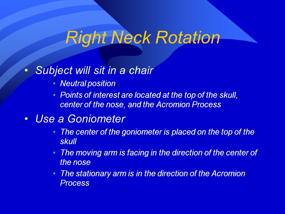 Right Neck Rotation Subject will sit in a chair Use a Goniometer
