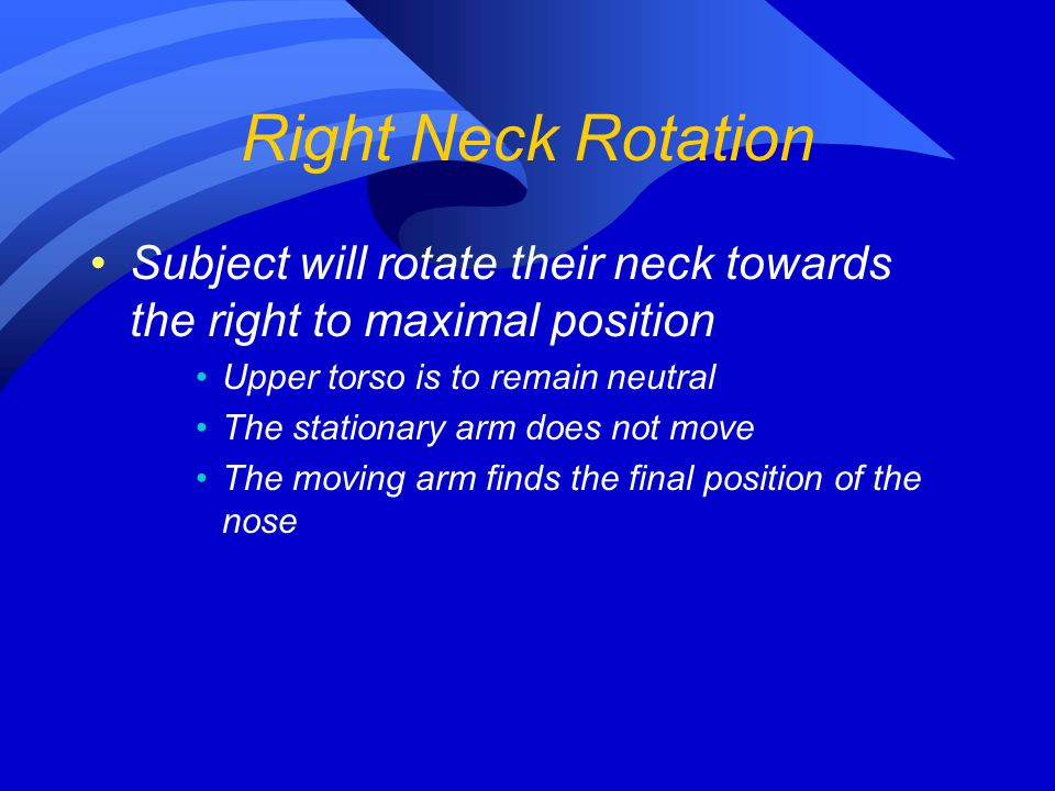 Right Neck Rotation Subject will rotate their neck towards the right to maximal position. Upper torso is to remain neutral.