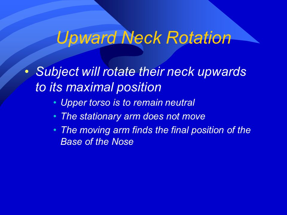 Upward Neck Rotation Subject will rotate their neck upwards to its maximal position. Upper torso is to remain neutral.