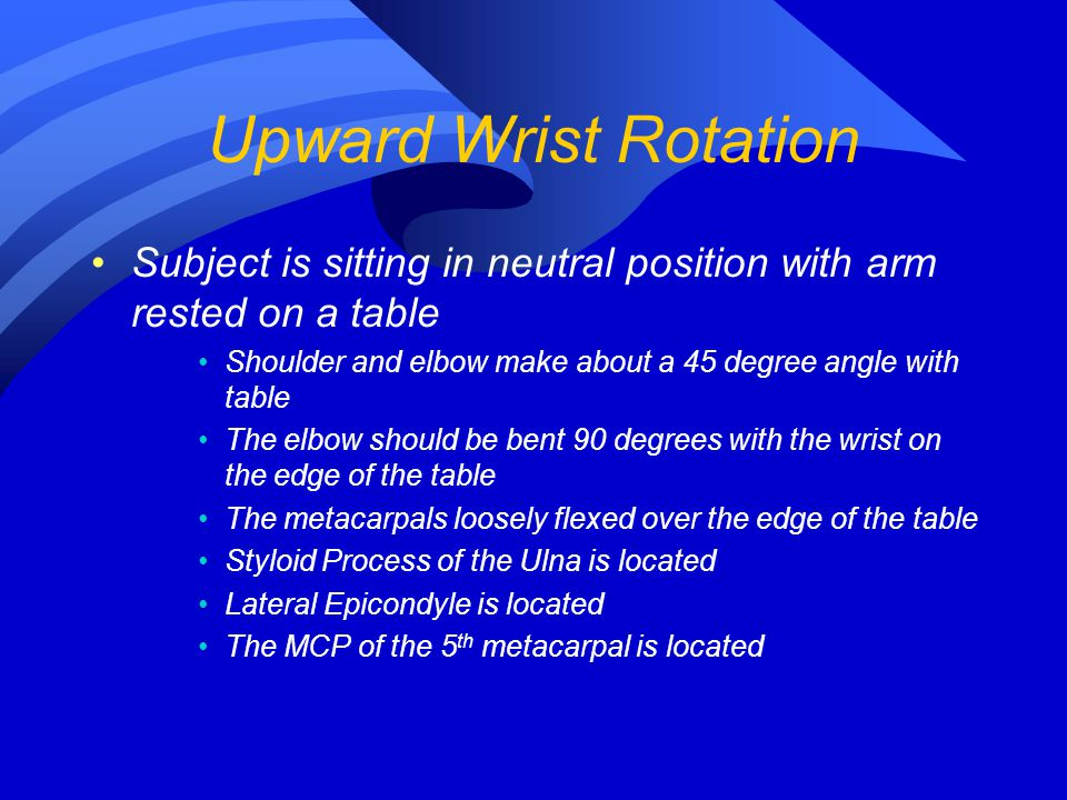 Upward Wrist Rotation Subject is sitting in neutral position with arm rested on a table. Shoulder and elbow make about a 45 degree angle with table.