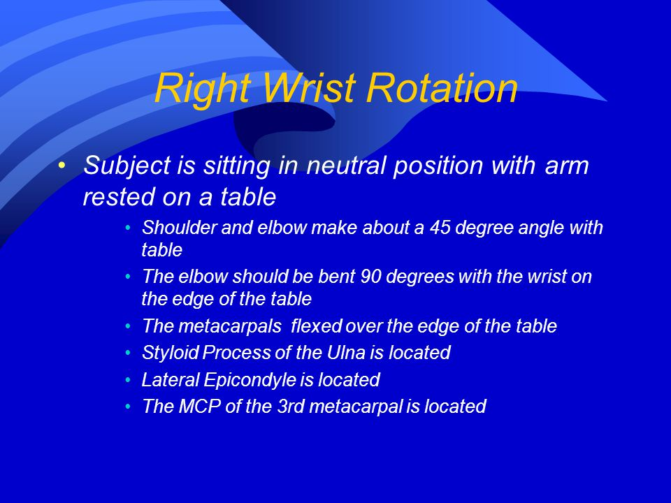 Right Wrist Rotation Subject is sitting in neutral position with arm rested on a table. Shoulder and elbow make about a 45 degree angle with table.