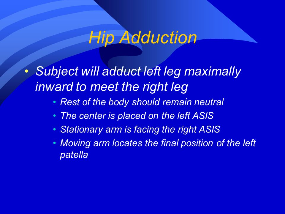 Hip Adduction Subject will adduct left leg maximally inward to meet the right leg. Rest of the body should remain neutral.