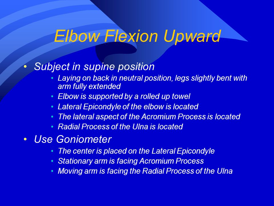 Elbow Flexion Upward Subject in supine position Use Goniometer