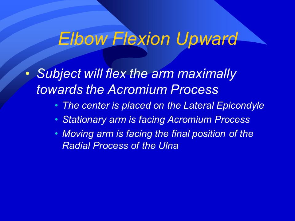 Elbow Flexion Upward Subject will flex the arm maximally towards the Acromium Process. The center is placed on the Lateral Epicondyle.