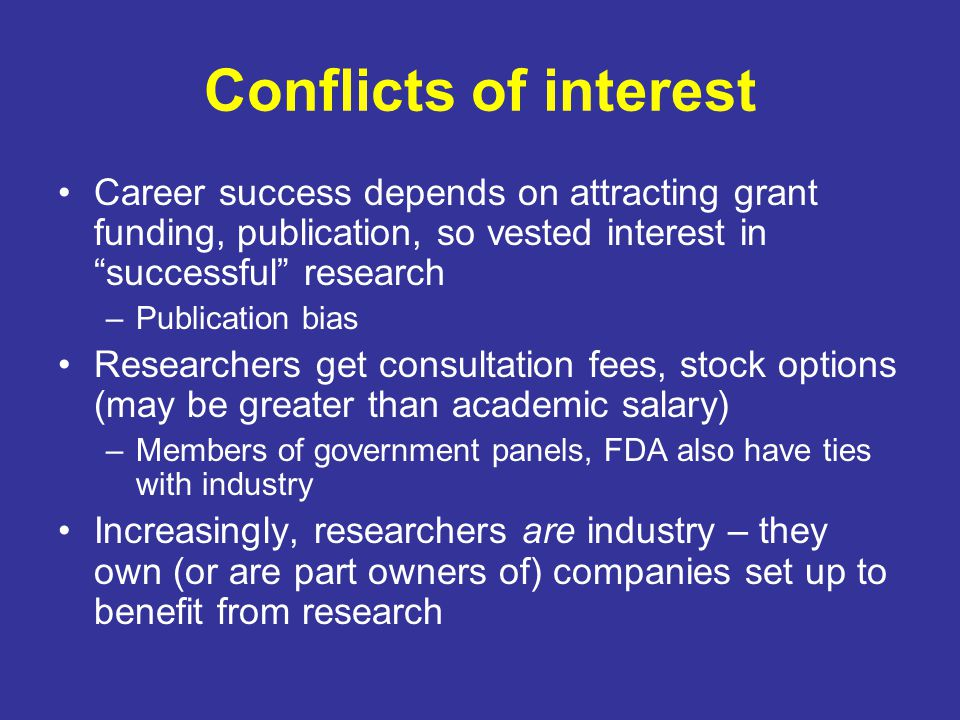 Conflicts of interest Career success depends on attracting grant funding, publication, so vested interest in successful research.