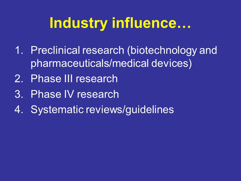 Industry influence… Preclinical research (biotechnology and pharmaceuticals/medical devices) Phase III research.