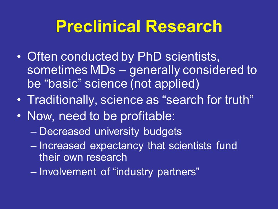 Preclinical Research Often conducted by PhD scientists, sometimes MDs – generally considered to be basic science (not applied)
