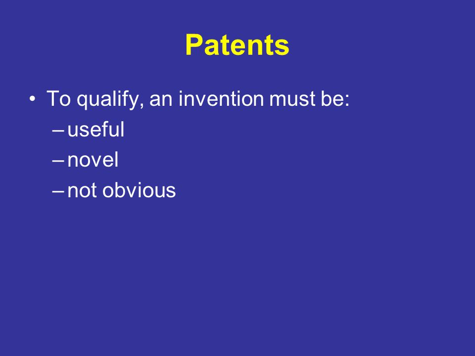 Patents To qualify, an invention must be: useful novel not obvious