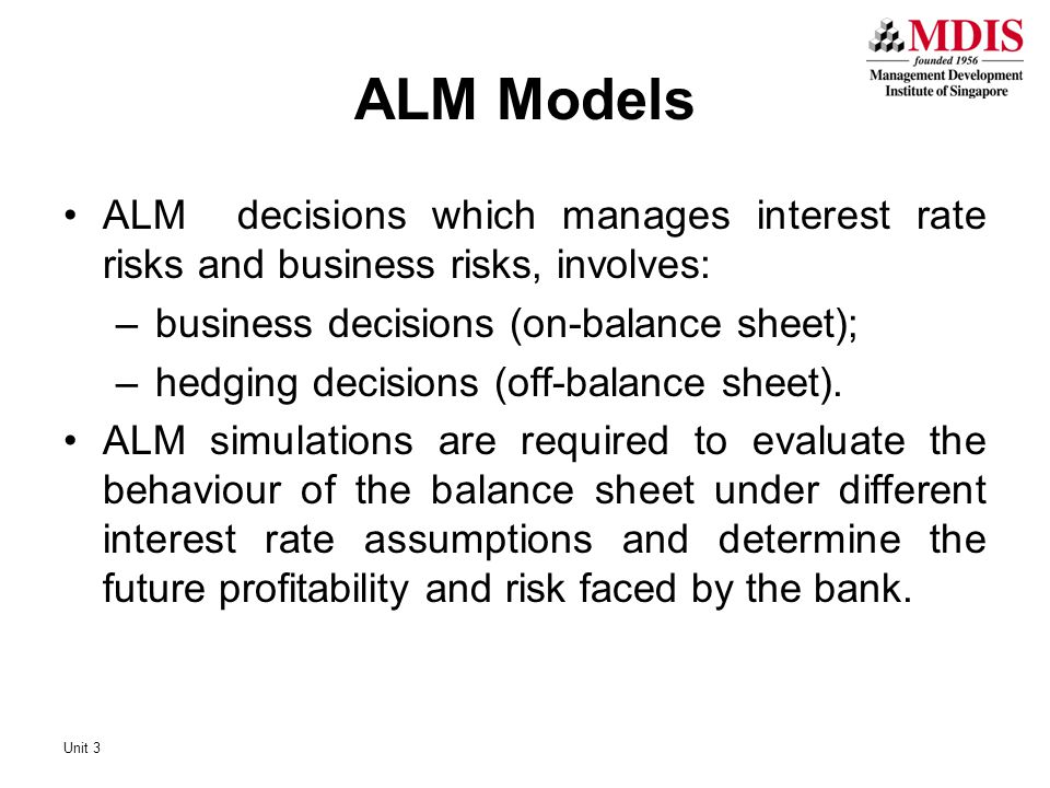 ALM Models ALM decisions which manages interest rate risks and business risks, involves: business decisions (on-balance sheet);