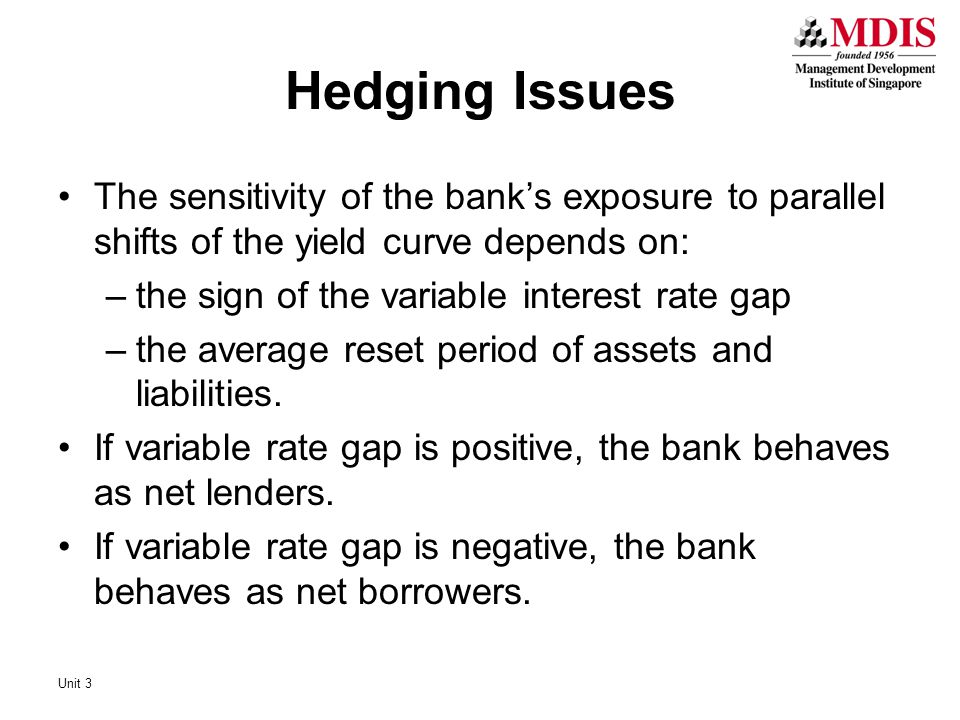 Hedging Issues The sensitivity of the bank's exposure to parallel shifts of the yield curve depends on: